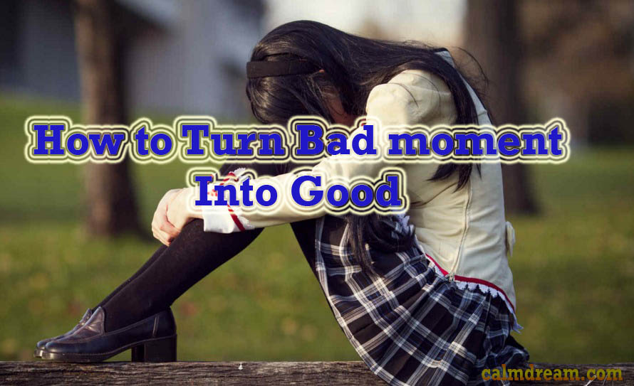 How to turn bad moment into good